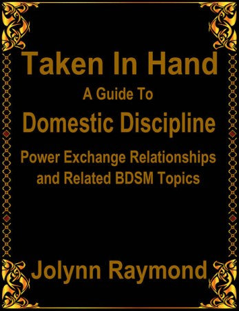 Taken In Hand: A Guide to Domestic Discipline, Power Exchange Relationships and Related BDSM Topics jolynn raymond
