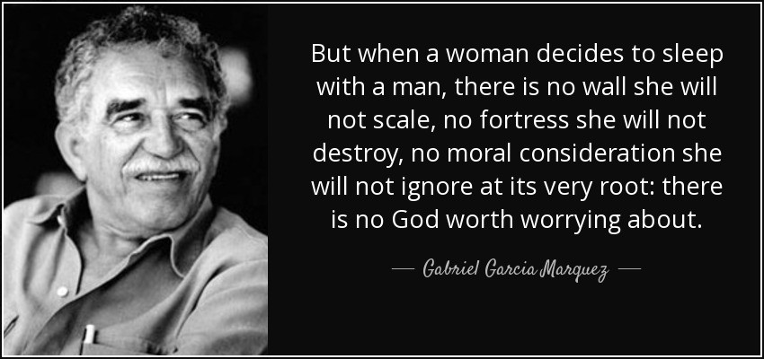 """But when a woman decides to sleep with a man, there is no wall she will not scale, no fortress she will not destroy, no moral consideration she will not ignore at its very root: there is no God worth worrying about."" ― Gabriel García Márquez, Love in the Time of Cholera"