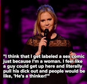 """I think that I get labeled a sex comic just because I'm a woman. Like, a guy could get up here and literally pull his dick out and people would be like, 'He's a thinker.'"" –Amy Schumer"
