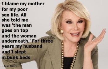 """I blame my mother for my poor sex life. All she told me was 'the man goes on top and the woman underneath.' For three years my husband and I slept in bunk beds."" - Joan Rivers caravane beauty"