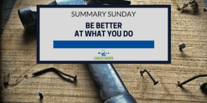 Summary Sunday: Be Better At What You Do