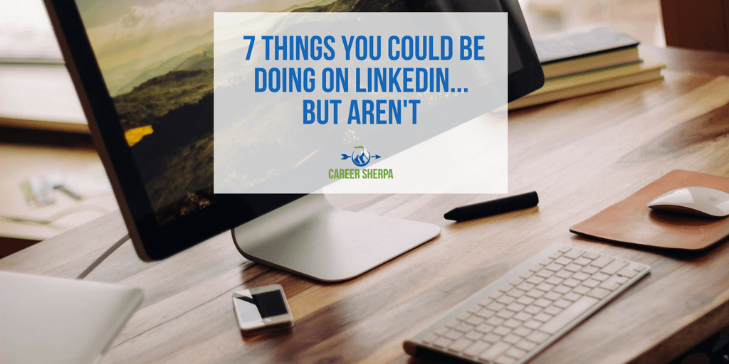7 Things You Could Be Doing On LinkedIn But Aren't | Career Sherpa