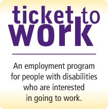 Ticket to Work - An employment program for people with disabilities who are interested in going to work.