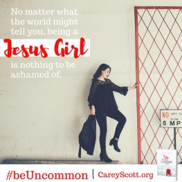 No matter what the world might tell you, being a Jesus Girl is nothing to be ashamed of. #beUncommon