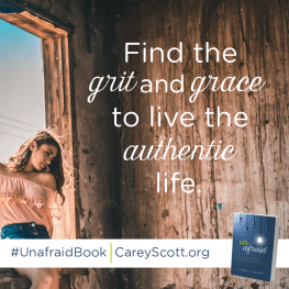 Find the grit and grace to live the authentic life. #UnafraidBook | CareyScott.org