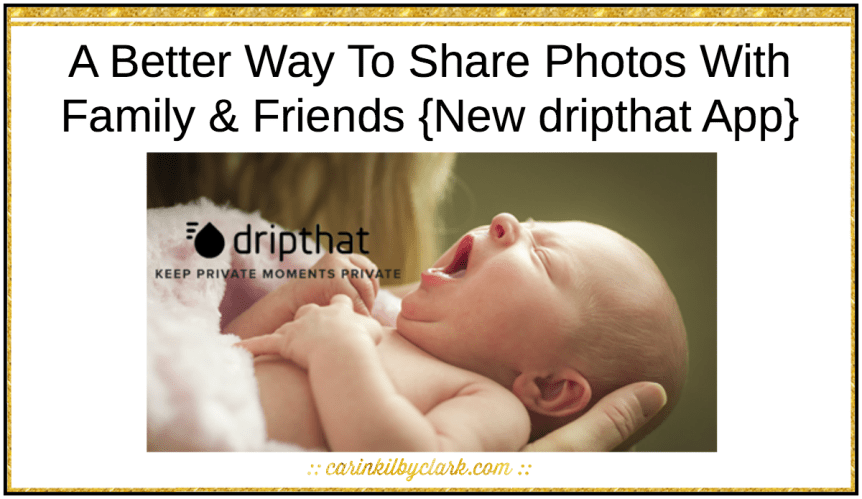 A Better Way To Share Photos With Family & Friends {New dripthat App} via @carinkilbyclark