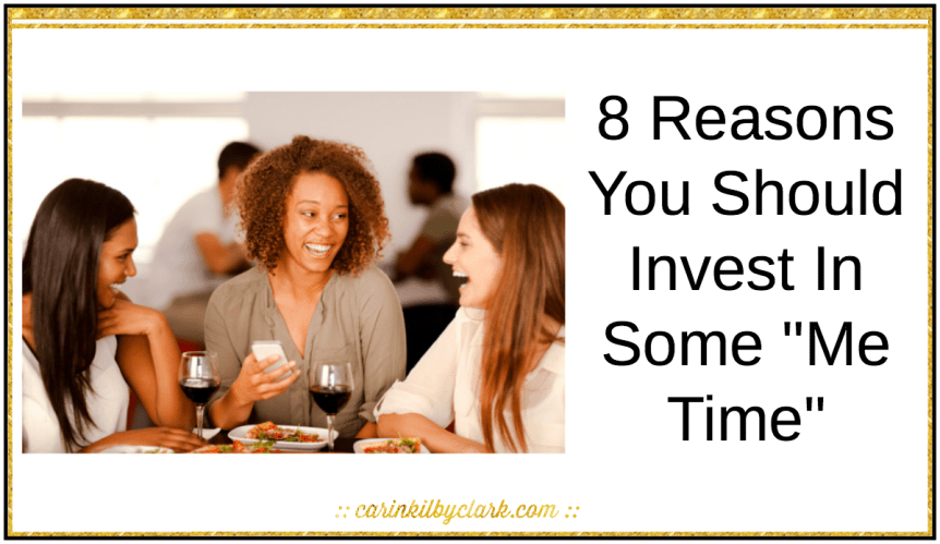 8 Reasons You Should Invest In Some Me Time via @carinkilbyclark