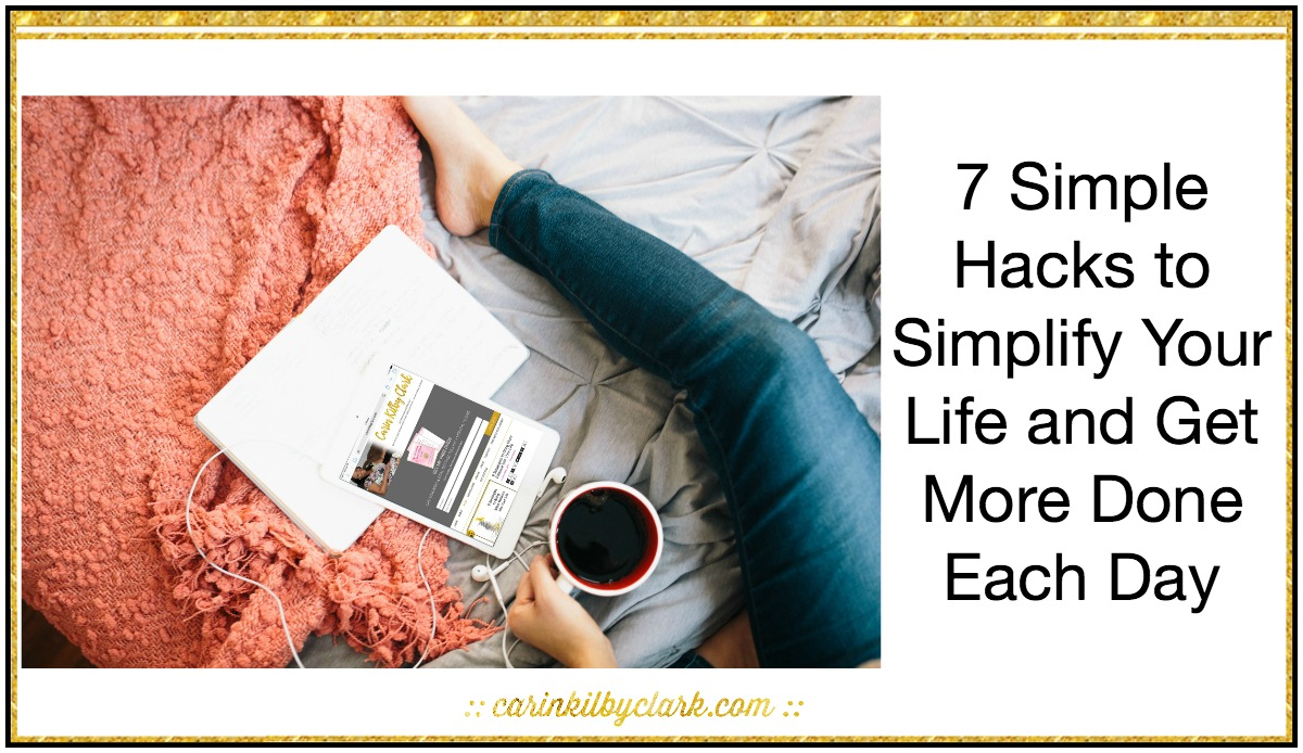 7 Simple Hacks to Simplify Your Life and Get More Done Each Day via @carinkilbyclark