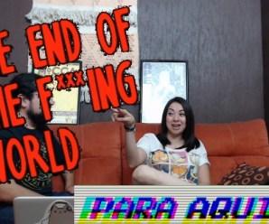 Para Aqui o Para Llevar 17 – The End of the F***ing World