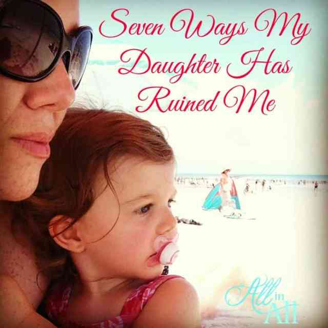 """Seven Ways My Daughter Has Ruined Me - A """"ruined"""" me is a better me."""