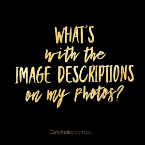 "Image: black square with gold text that reads: ""What's with the image descriptions on my photos?"" And ""carlyfindlay.com.au"""