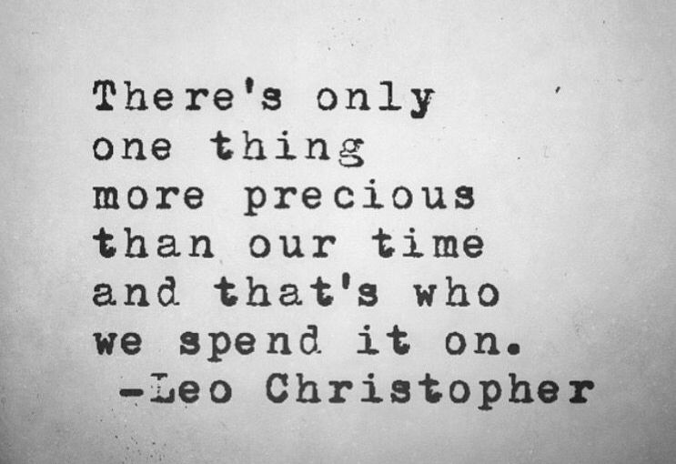 """""""There's only one thing more precious than our time and that's who we spend it on."""""""