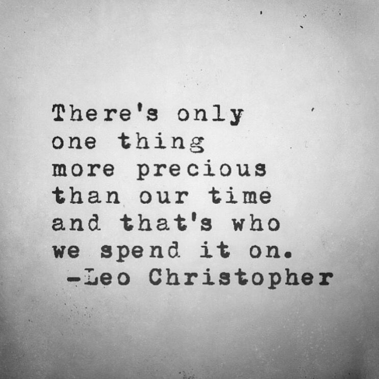 """There's only one thing more precious than our time and that's who we spend it on."""