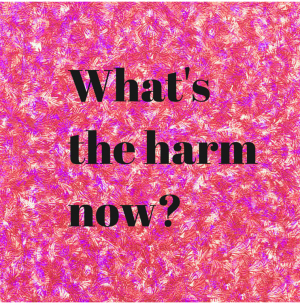 What's the harm now_