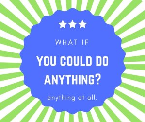 If you could do anything….