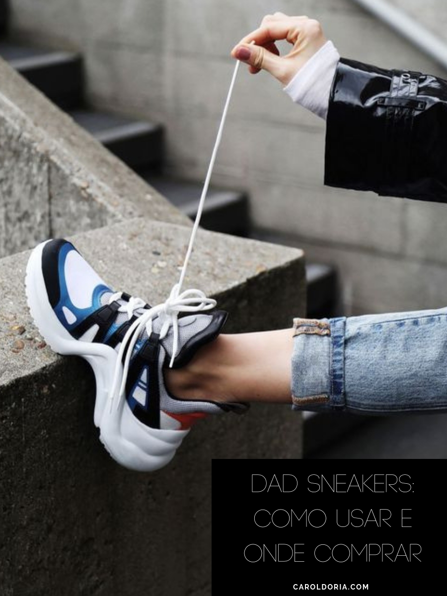 e184ca299 Dad Sneakers: Como Usar e Onde Comprar - Carol Doria