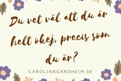 Du vet väl att du är helt okej, precis som du är? Carolina Gårdheim