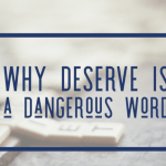 Why Deserve Is a Dangerous Word