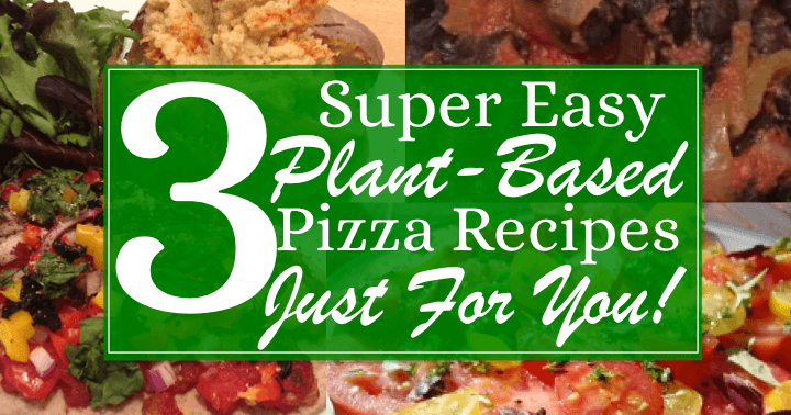 3 Super Easy Plant-Based Pizza Recipes Just For You