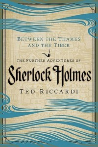 Book cover: Between the Thames and the Tiber: The Further Adventures of Sherlock Holmes by Ted Riccardi