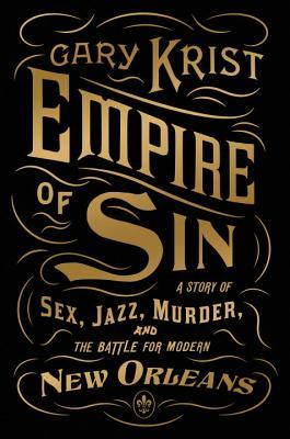 Empire of Sin: A Story of Sex, Jazz, Murder, and the Battle for Modern New Orleans by Gary Krist