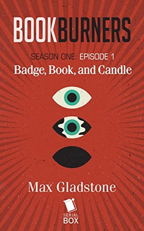 Bookburners: Badge, Book, and Candle by Max Gladstone