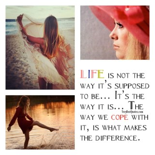 Life: It's the way it is... the way we cope with it makes the difference!