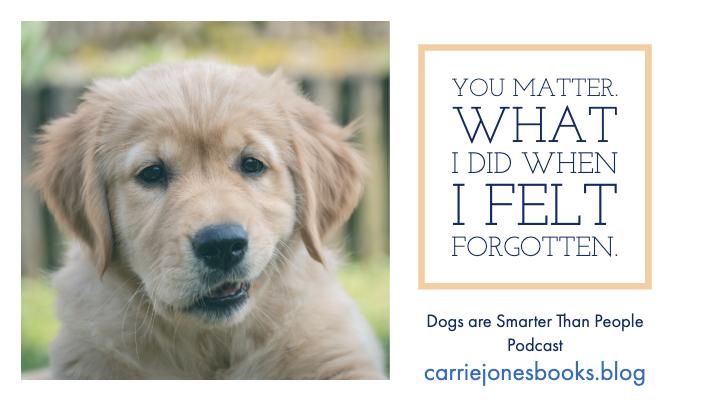 You Matter. What I did when I felt forgotten.