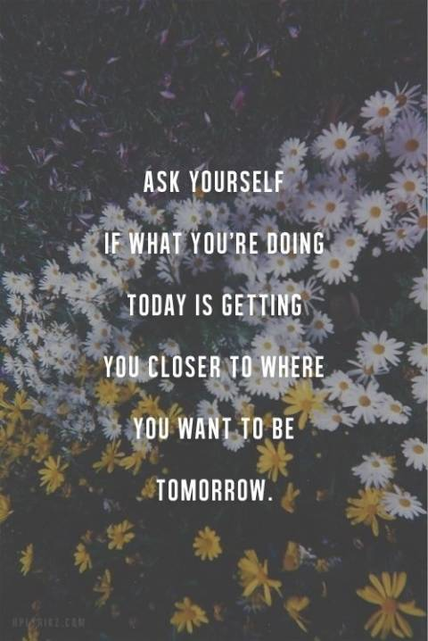 Ask yourself if what you're doing today is getting you closer to where you want to be.