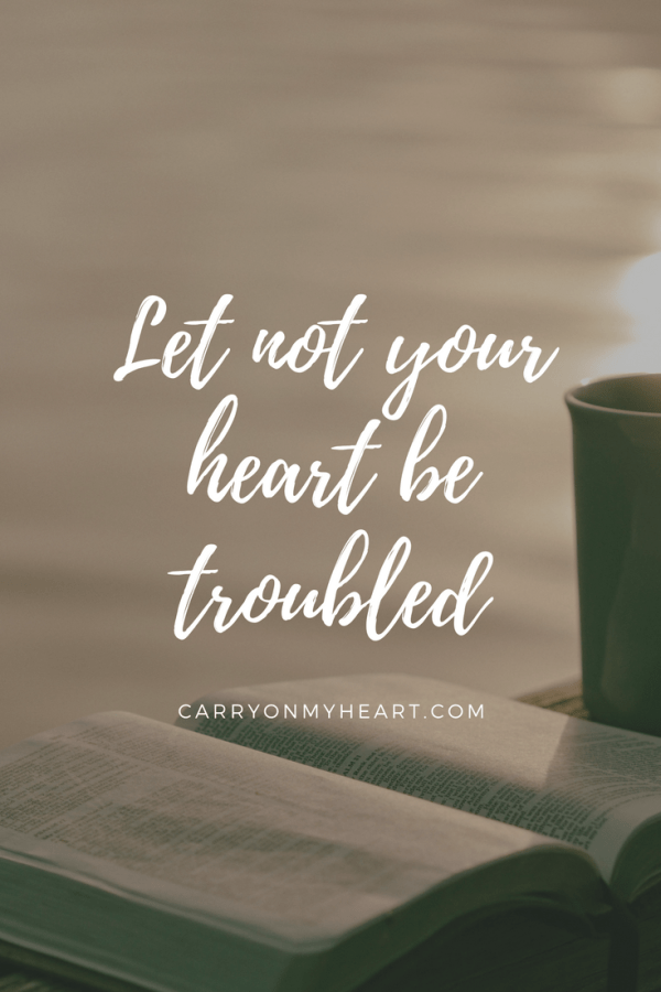 Do not let your heart be troubled or let it be afraid.