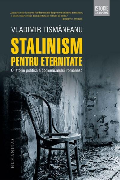 Stalinism pentru eternitate. O istorie politică a comunismului românesc
