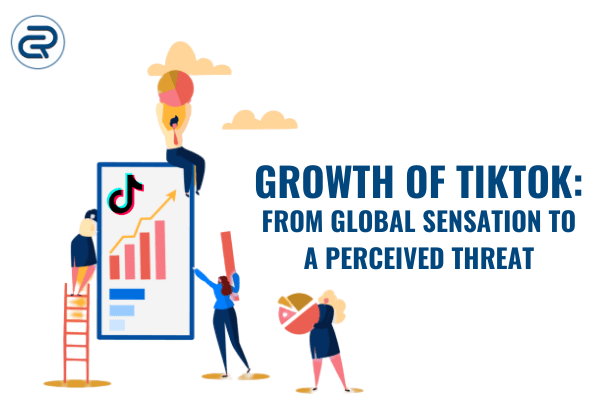 Growth of TikTok - From Global sensation to a perceived threat