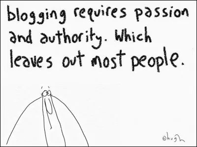 """Blogging requires passion and authority. Which leaves out most people."""