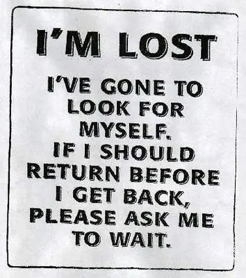 A sign reading: I'm Lost. I've gone to look for myself. If I should return before I get back, please ask me to wait.