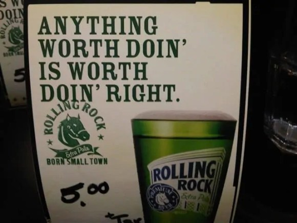 """A Rolling Rock beer ad that says: """"Anything worth doin' is worth doin' right."""""""
