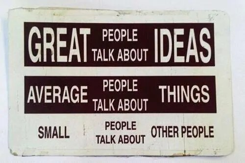 Great People Talk About Ideas; Average People Talk About Things; Small People Talk About Other People