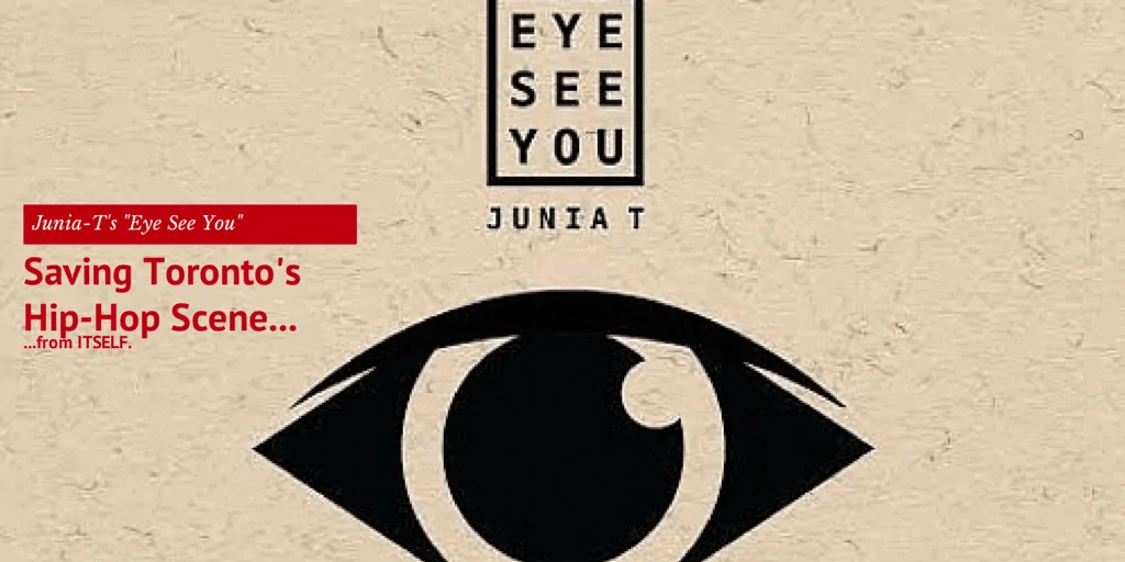 "Junia-T's ""Eye See You"" — Saving Toronto's Hip-Hop Scene from Itself!"