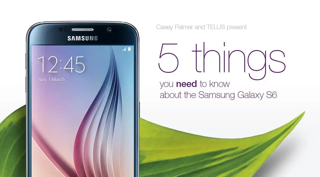 Casey Palmer and TELUS Mobility Present — 5 Things You NEED to Know About the Samsung Galaxy S6 — Header