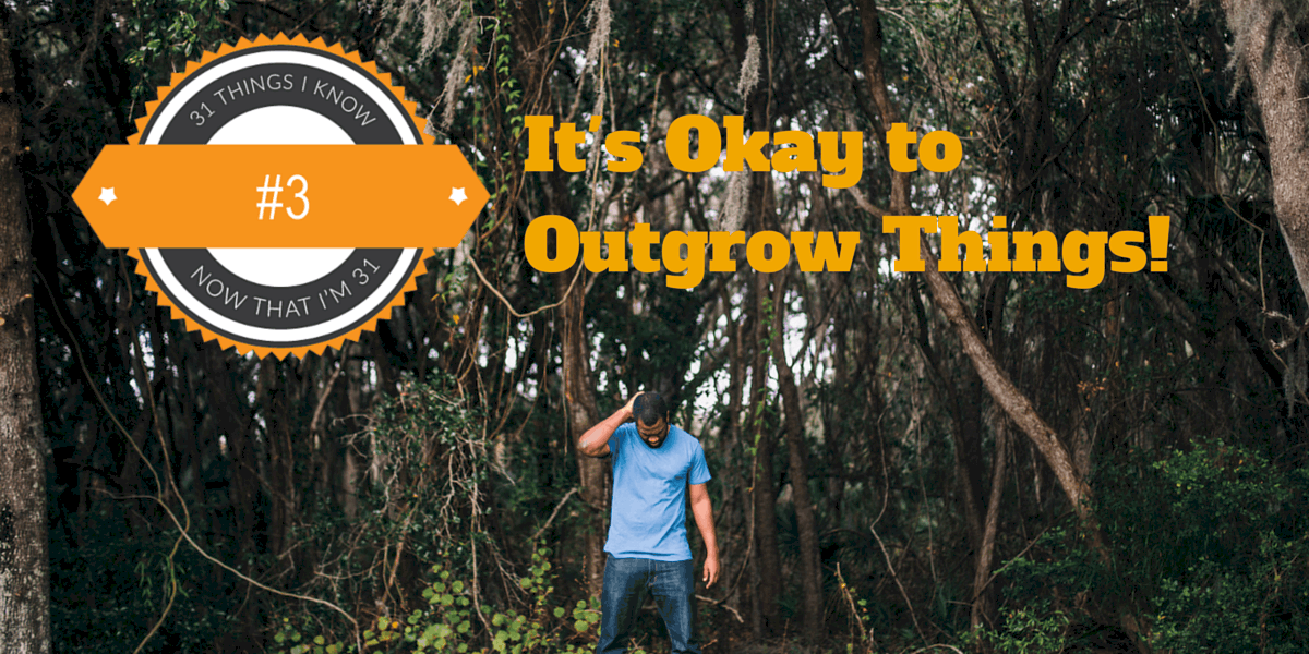 31 Things I Know Now That I'm 31 — #3- It's Okay to Outgrow Things!