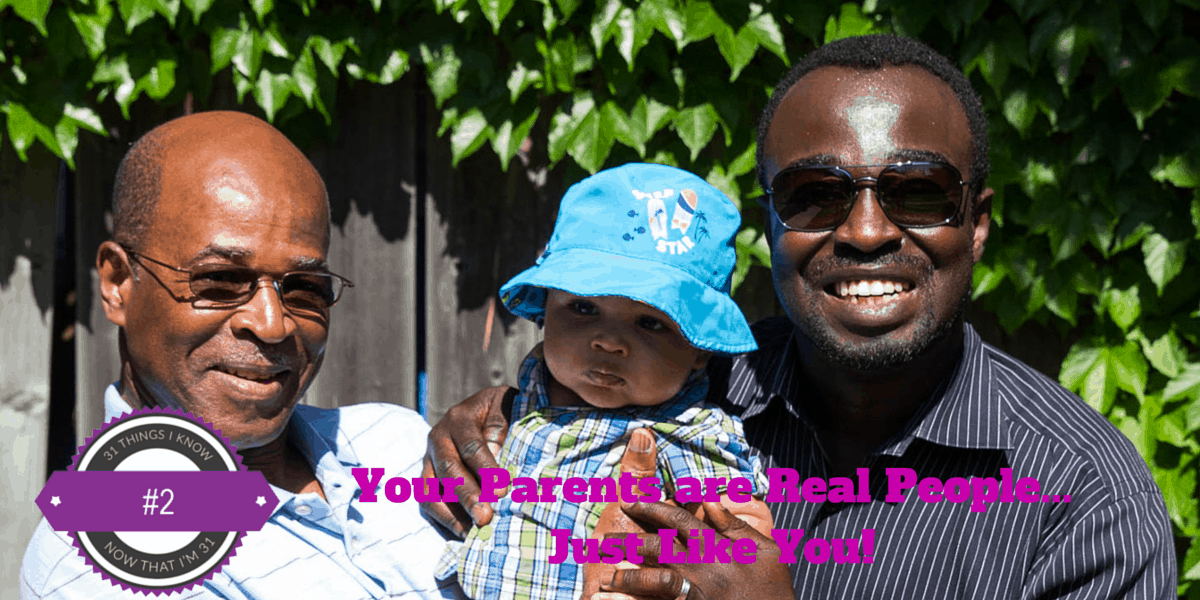 31 Things I Know Now That I'm 31- #2 — Your Parents are Real People... Just Like You!