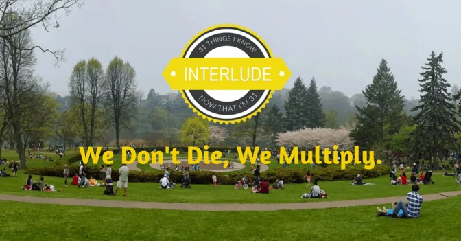 31 Things I Know Now That I'm 31 Interlude — We Don't Die, We Multiply (Banner)