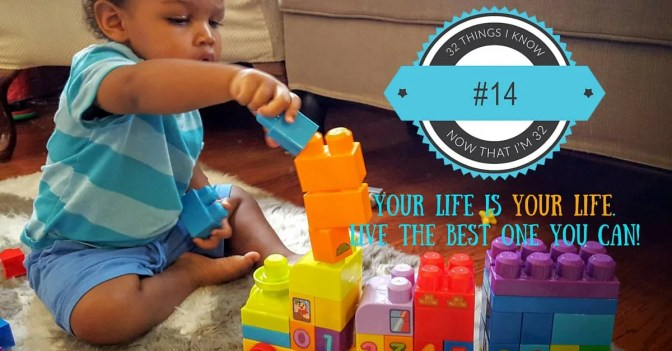 32 Things I Know Now That I'm 32- #14 — Your Life is YOUR LIFE. Live the Best One You Can!