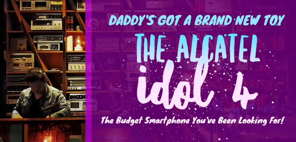 DADDY'S GOT A BRAND NEW TOY- The Alcatel Idol 4 — The Budget Smartphone You've Been Looking For! (Featured Image)