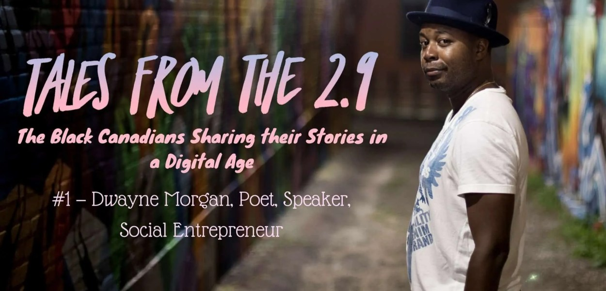 Tales from the 2.9 — The Black Canadians Sharing their Stories in a Digital Age — Vol. 2 #1 — Dwayne Morgan, Poet, Speaker, Social Entrepreneur (Featured Image)