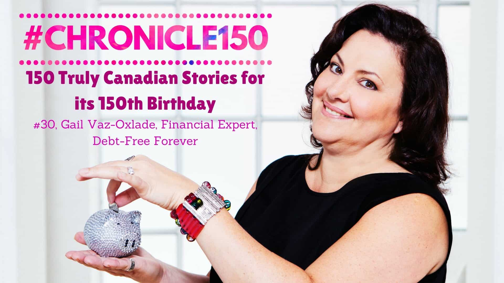 #Chronicle150 — 150 Truly Canadian Stories for its 150th Birthday — #30, Gail Vaz-Oxlade, Financial Expert, Debt-Free Forever (Featured Image) v2