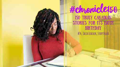 #Chronicle150 — 150 Truly Canadian Stories for its 150th Birthday — #34, Talia Leacock, Storyteller