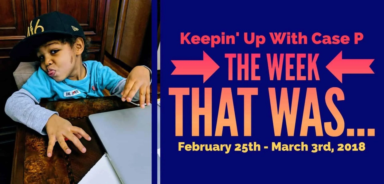 Keepin' Up with Case P — The Week that Was... February 25th - March 3rd, 2018 (Featured Image)