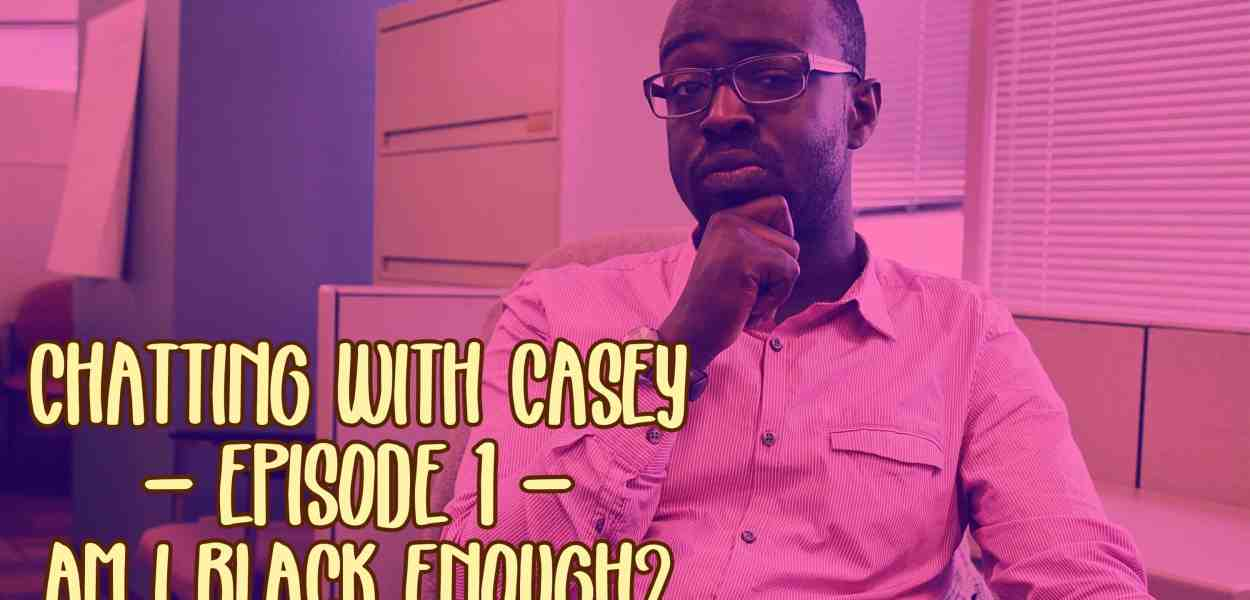 Chatting with Casey — Episode 1 — Am I Black Enough?