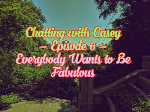 Chatting with Casey 0006 — Everybody Wants to be Fabulous (Featured Image)