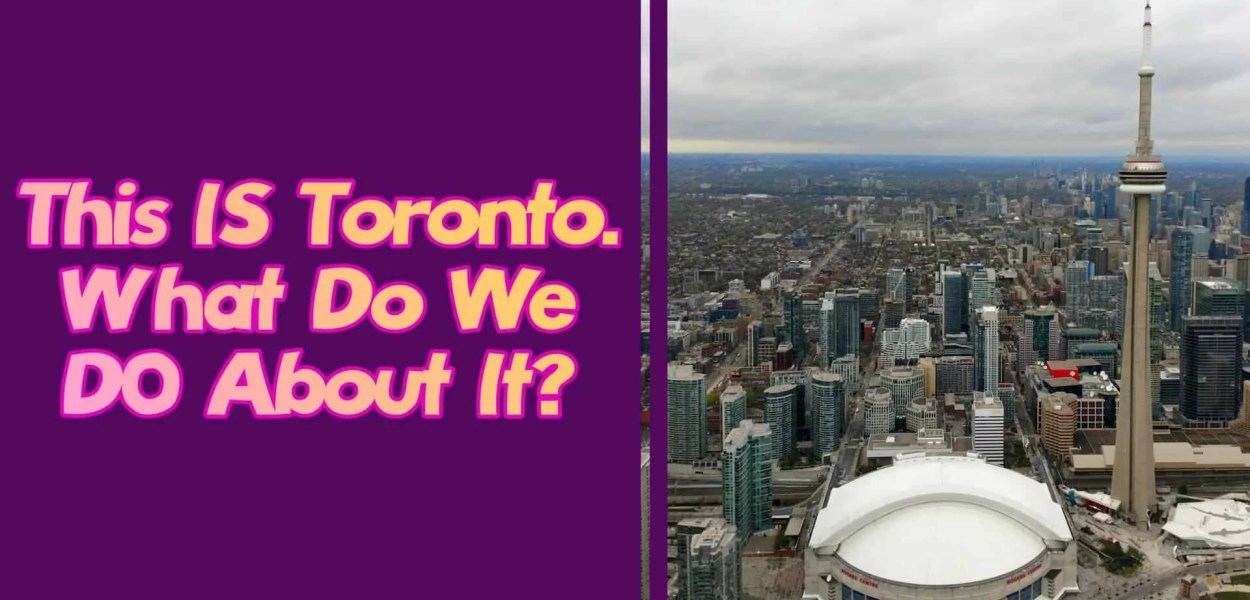 This IS Toronto. What Do We DO About It? (Featured Image)